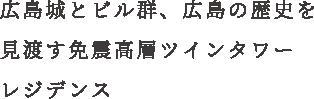 広島城とビル群、広島の歴史を見渡す免震高層ツインタワーレジデンス